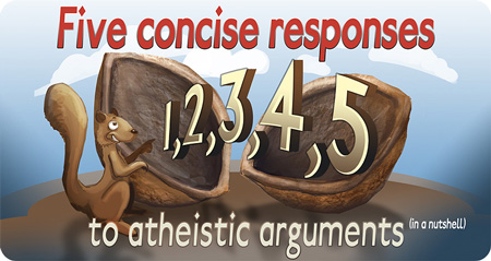 Five concise responses to atheistic arguments